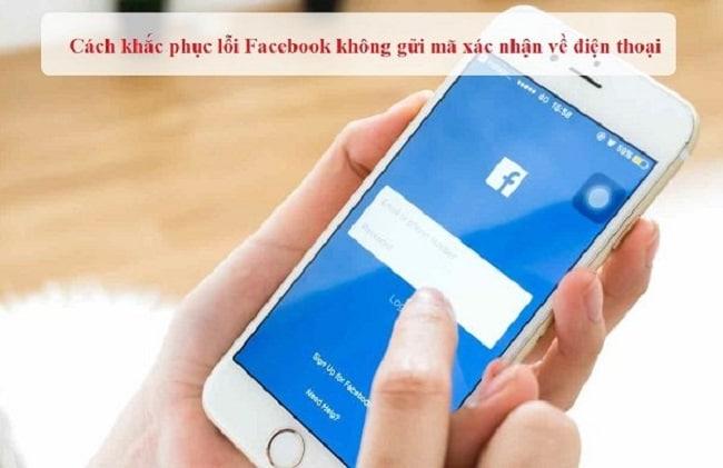 Lỗi facebook không gửi mã xác nhận về SĐT? Nguyên nhân và cách khắc phục