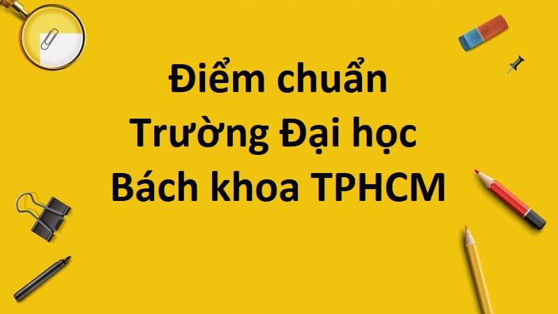 [Thông tin từ A đến Z] [Cập nhật mới nhất] Thông tin điểm chuẩn trường Bách khoa TPHCM